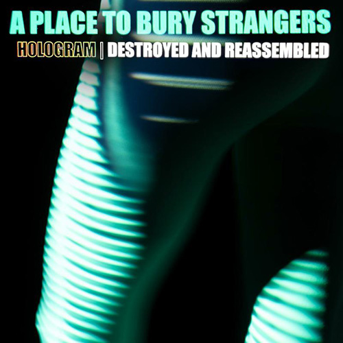 A Place To Bury Strangers - Hologram - Destroyed & Reassembled